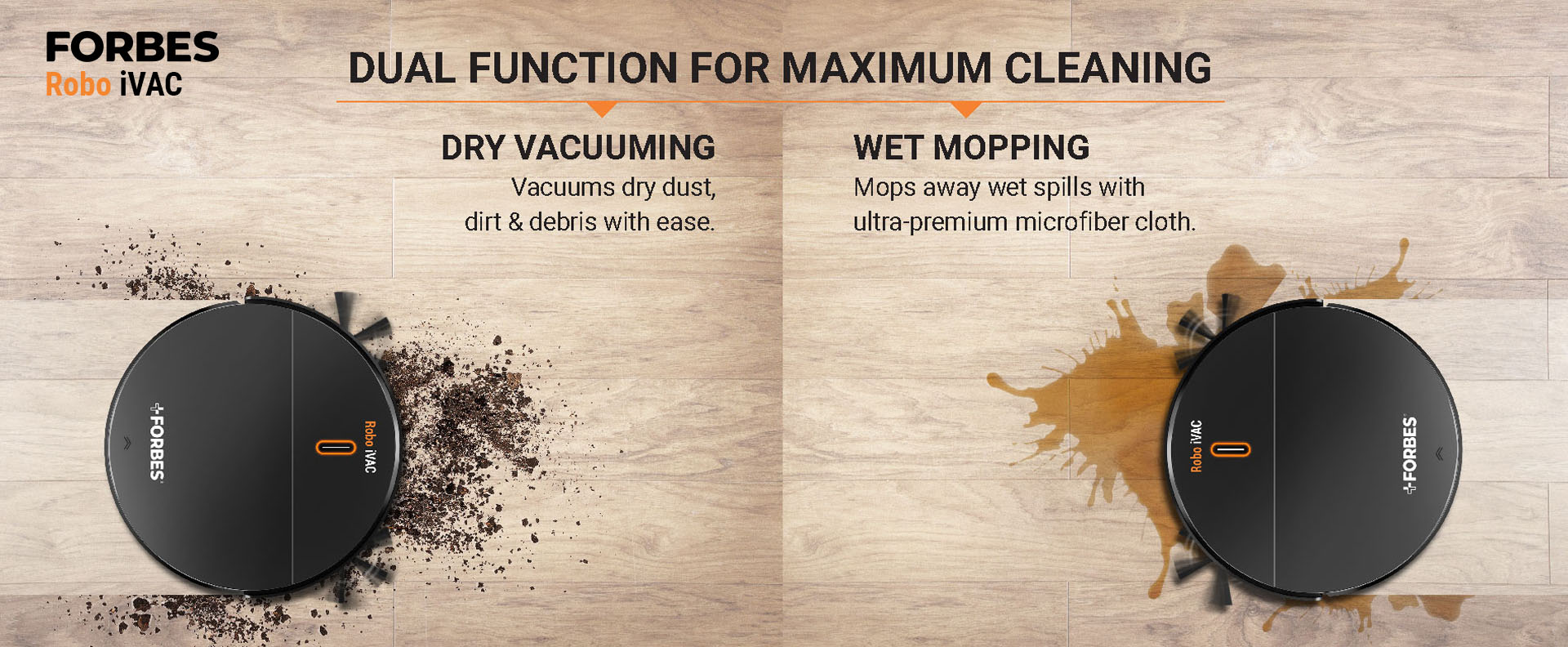 Dry vacuuming Vacuums dry dust, dirt & debris with ease. Wet Mopping Mops away wet spills with ultra-premium microfiber cloth.